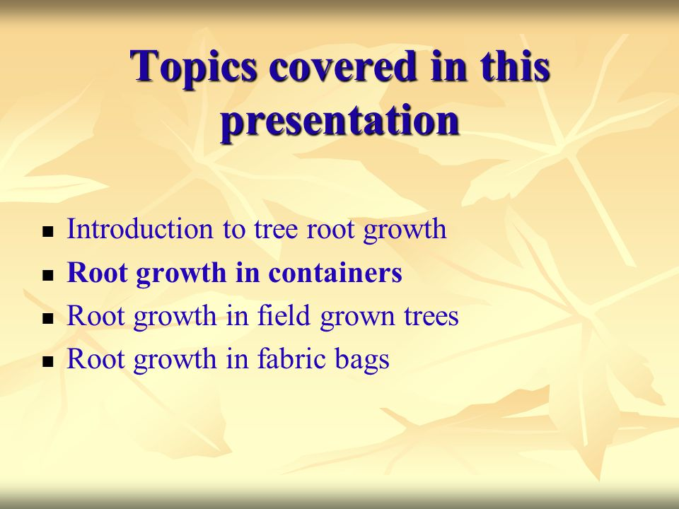 Topics covered in this presentation Introduction to tree root growth Root growth in containers Root growth in field grown trees Root growth in fabric