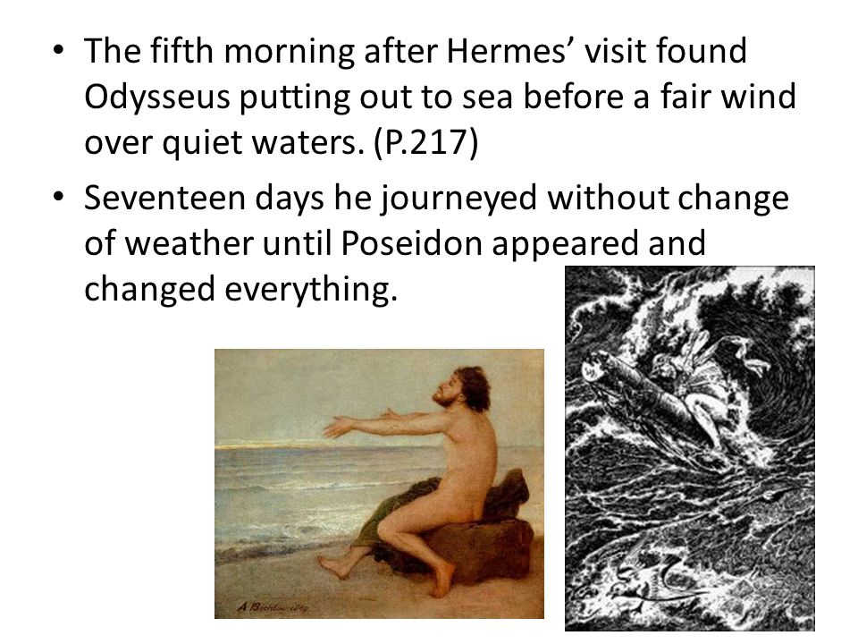 The fifth morning after Hermes' visit found Odysseus putting out to sea before a fair wind over quiet waters. (P.217) Seventeen days he journeyed with