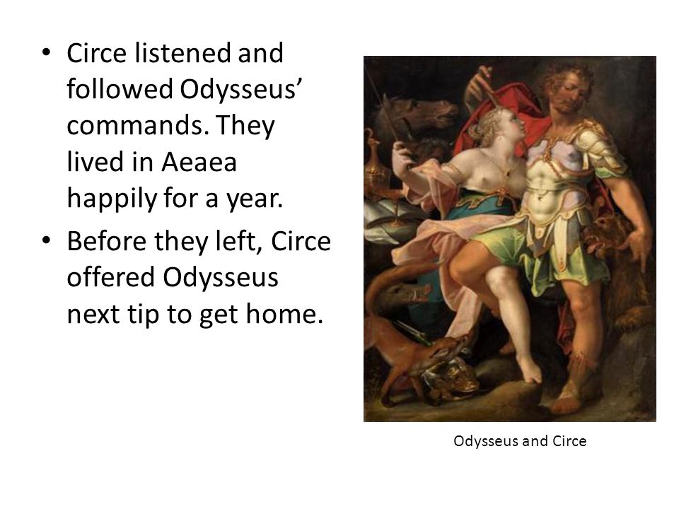 Circe listened and followed Odysseus' commands. They lived in Aeaea happily for a year. Before they left, Circe offered Odysseus next tip to get home.