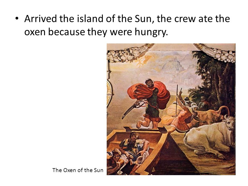Arrived the island of the Sun, the crew ate the oxen because they were hungry. The Oxen of the Sun