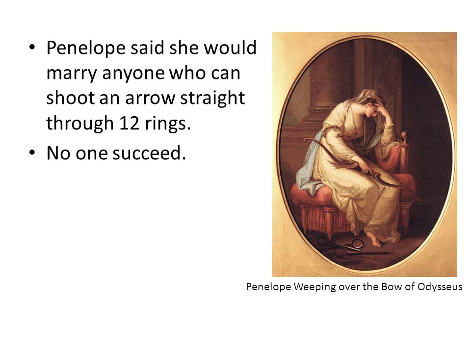 Penelope said she would marry anyone who can shoot an arrow straight through 12 rings. No one succeed. Penelope Weeping over the Bow of Odysseus
