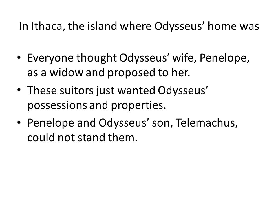 In Ithaca, the island where Odysseus' home was Everyone thought Odysseus' wife, Penelope, as a widow and proposed to her. These suitors just wanted Od