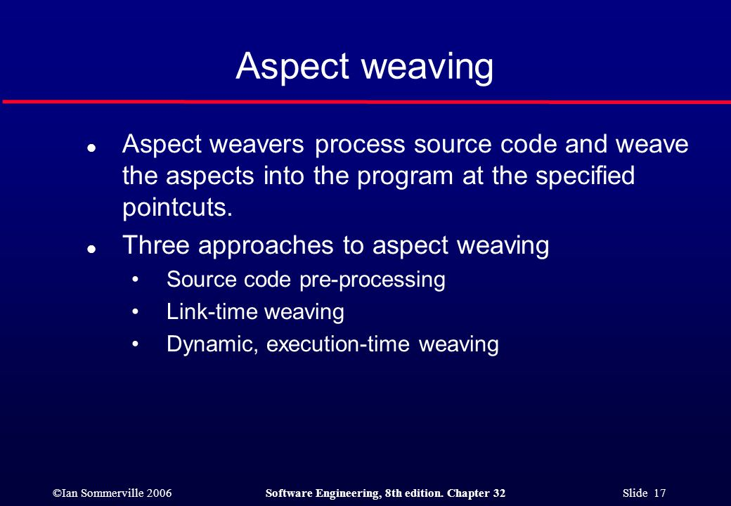 ©Ian Sommerville 2006Software Engineering, 8th edition. Chapter 32 Slide 17 Aspect weaving l Aspect weavers process source code and weave the aspects