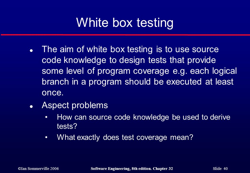 ©Ian Sommerville 2006Software Engineering, 8th edition. Chapter 32 Slide 40 White box testing l The aim of white box testing is to use source code kno