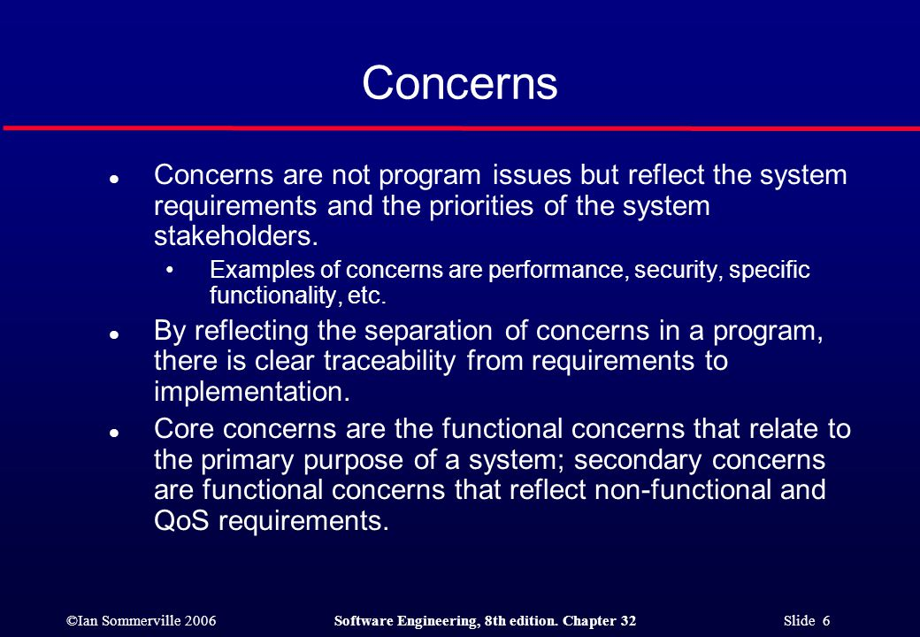 ©Ian Sommerville 2006Software Engineering, 8th edition. Chapter 32 Slide 6 Concerns l Concerns are not program issues but reflect the system requireme