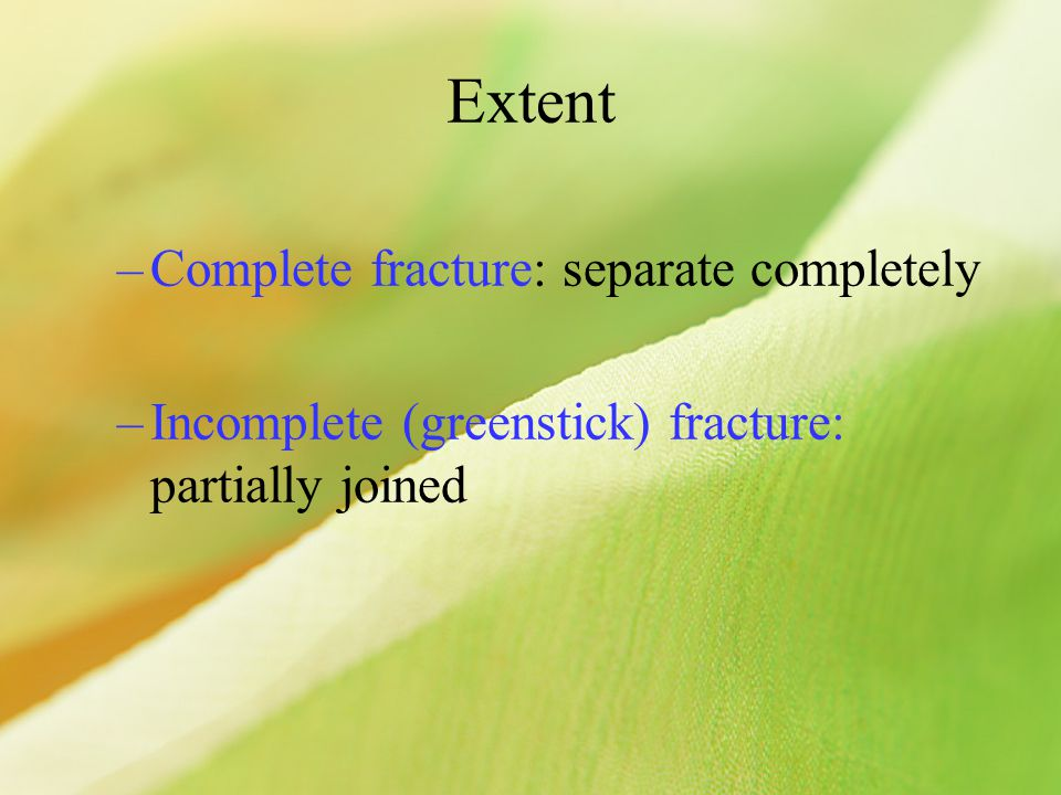 Extent –Complete fracture: separate completely –Incomplete (greenstick) fracture: partially joined
