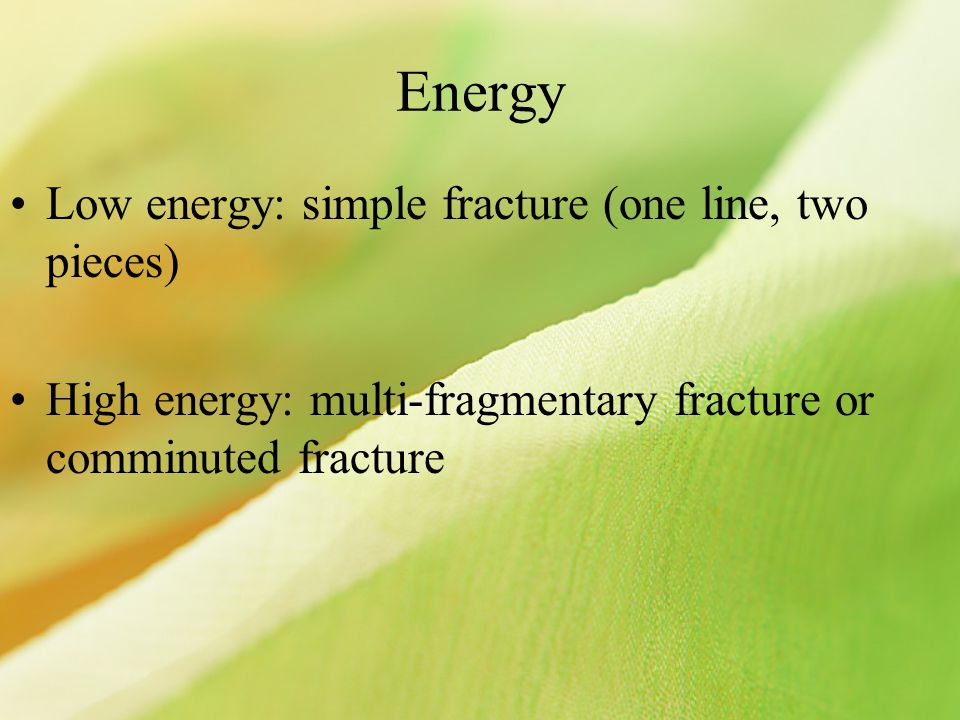Energy Low energy: simple fracture (one line, two pieces) High energy: multi-fragmentary fracture or comminuted fracture