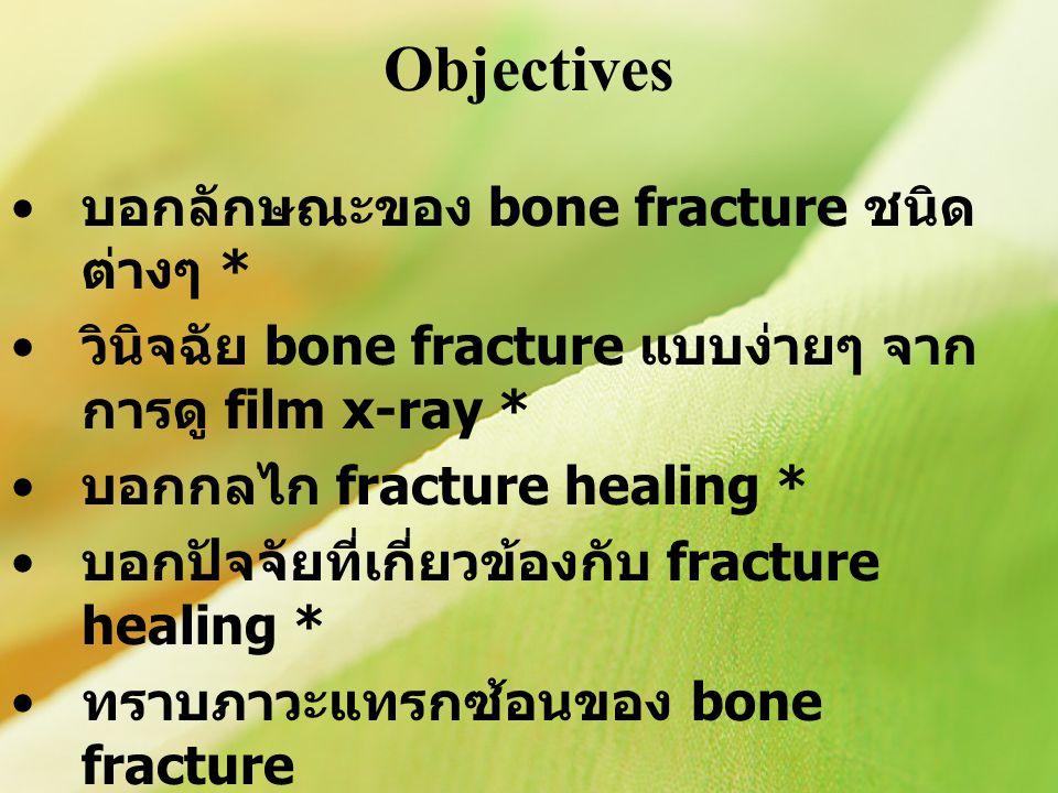Objectives บอกลักษณะของ bone fracture ชนิด ต่างๆ * วินิจฉัย bone fracture แบบง่ายๆ จาก การดู film x-ray * บอกกลไก fracture healing * บอกปัจจัยที่เกี่ยวข้องกับ fracture healing * ทราบภาวะแทรกซ้อนของ bone fracture สามารถประมวลความรู้ทั้งหมดเข้าด้วยกัน เพื่อประยุกต์ใช้กับผู้ป่วยต่อไปในอนาคต