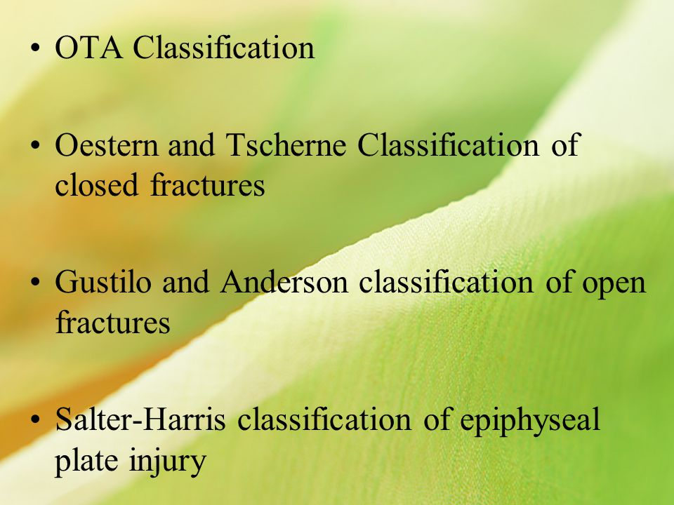 OTA Classification Oestern and Tscherne Classification of closed fractures Gustilo and Anderson classification of open fractures Salter-Harris classification of epiphyseal plate injury