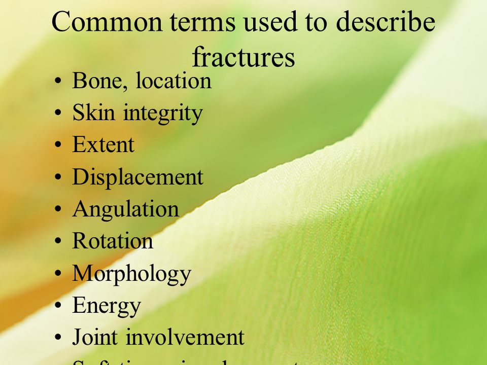 Common terms used to describe fractures Bone, location Skin integrity Extent Displacement Angulation Rotation Morphology Energy Joint involvement Soft tissue involvement