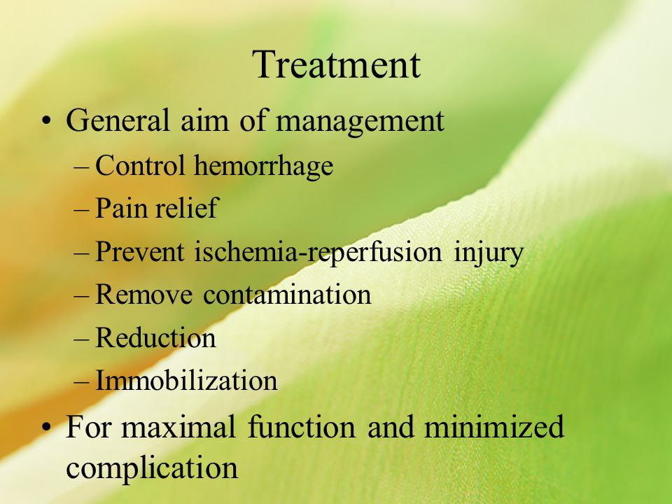Treatment General aim of management –Control hemorrhage –Pain relief –Prevent ischemia-reperfusion injury –Remove contamination –Reduction –Immobilization For maximal function and minimized complication
