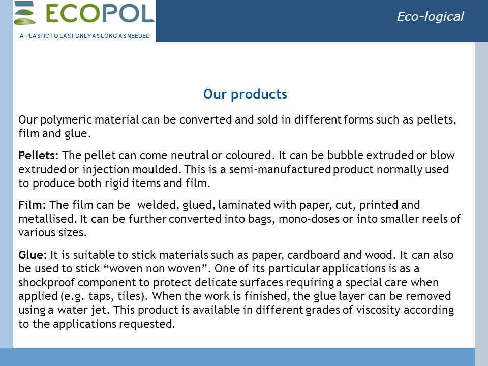 Eco-logical Our polymeric material can be converted and sold in different forms such as pellets, film and glue.