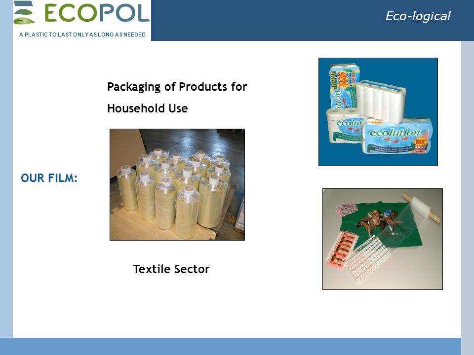 Eco-logical OUR FILM: Packaging of Products for Household Use Textile Sector A PLASTIC TO LAST ONLY AS LONG AS NEEDED
