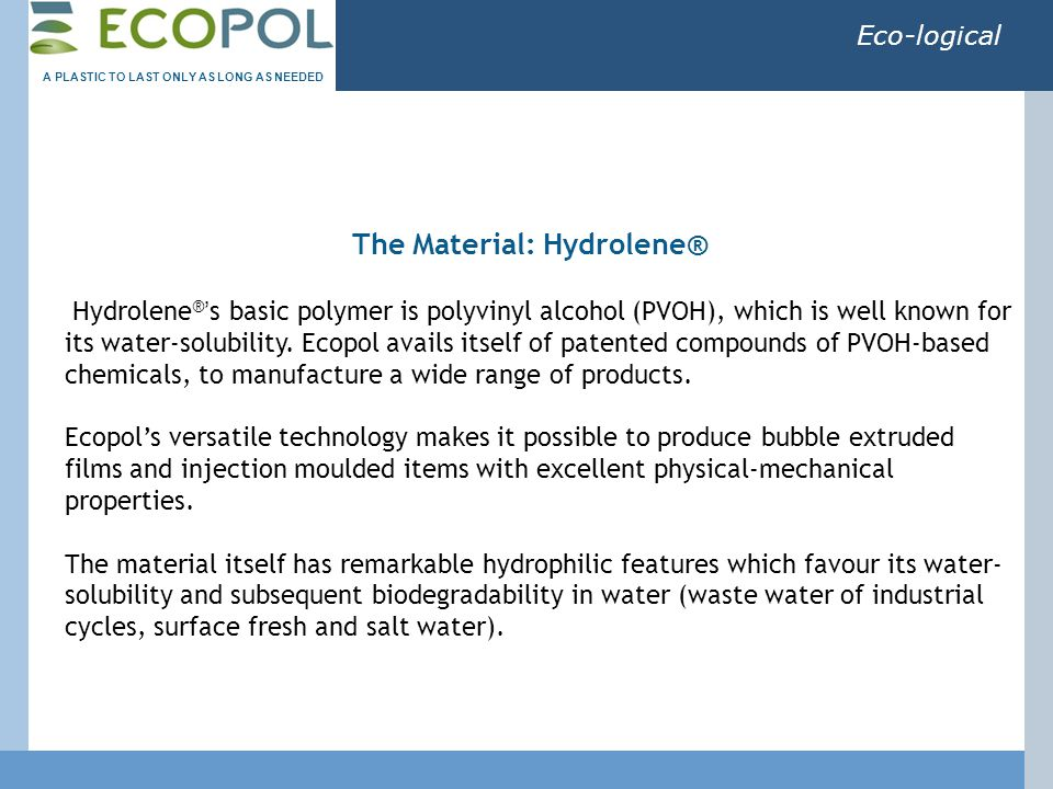 Eco-logical Hydrolene ® ' s basic polymer is polyvinyl alcohol (PVOH), which is well known for its water-solubility. Ecopol avails itself of patented