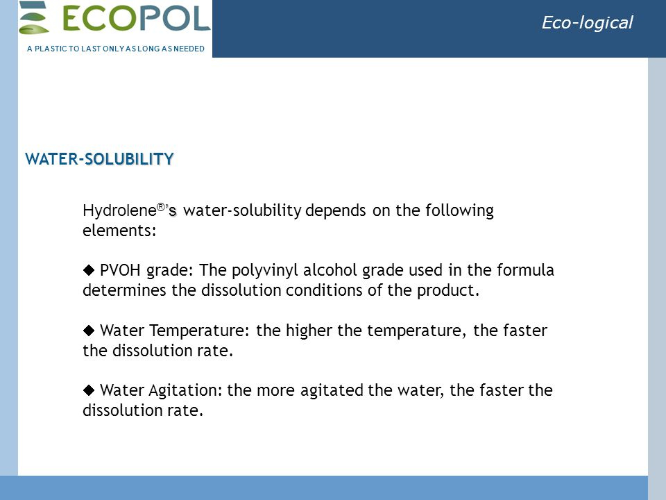 Eco-logical SOLUBILITY WATER-SOLUBILITY 's Hydrolene ® 's water-solubility depends on the following elements:  PVOH grade: The polyvinyl alcohol grade used in the formula determines the dissolution conditions of the product.