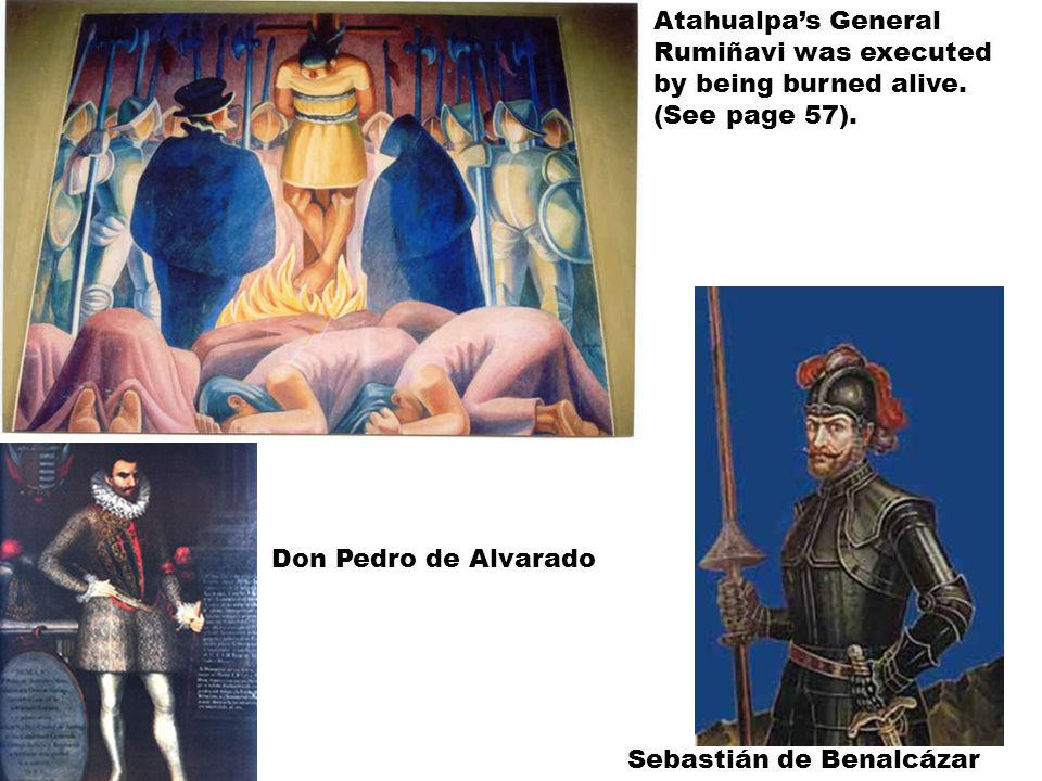 Don Pedro de Alvarado Sebastián de Benalcázar Atahualpa's General Rumiñavi was executed by being burned alive.