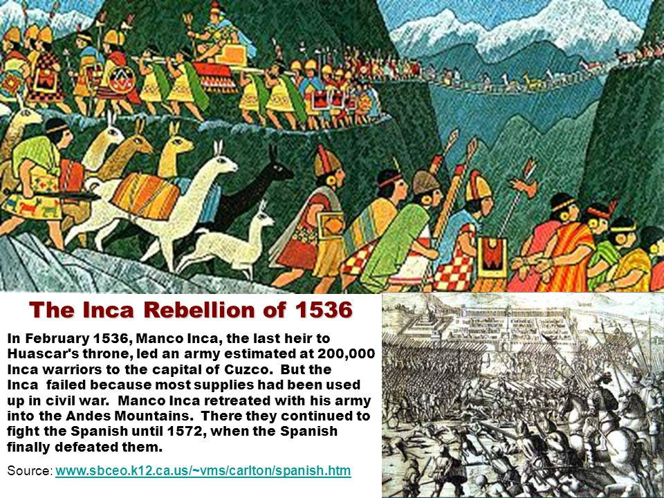 The Inca Rebellion of 1536 In February 1536, Manco Inca, the last heir to Huascar s throne, led an army estimated at 200,000 Inca warriors to the capital of Cuzco.