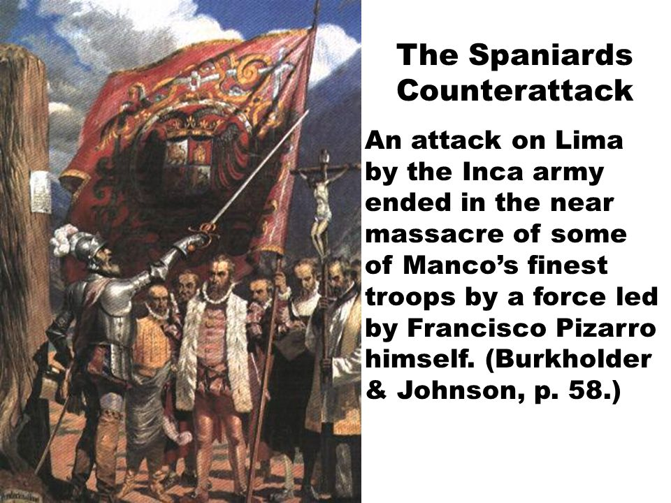The Spaniards Counterattack An attack on Lima by the Inca army ended in the near massacre of some of Manco's finest troops by a force led by Francisco Pizarro himself.
