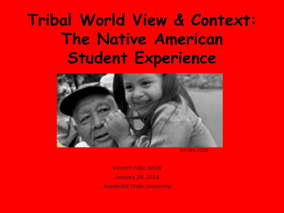 Tribal World View & Context: The Native American Student Experience NICWA 2006 Vincent Feliz, MSW January 28, 2014 Humboldt State University