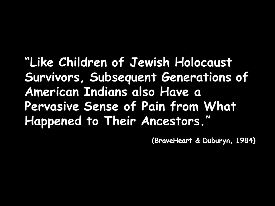 Like Children of Jewish Holocaust Survivors, Subsequent Generations of American Indians also Have a Pervasive Sense of Pain from What Happened to Their Ancestors. (BraveHeart & Duburyn, 1984)