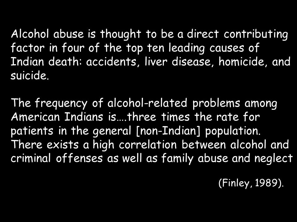 Alcohol abuse is thought to be a direct contributing factor in four of the top ten leading causes of Indian death: accidents, liver disease, homicide,