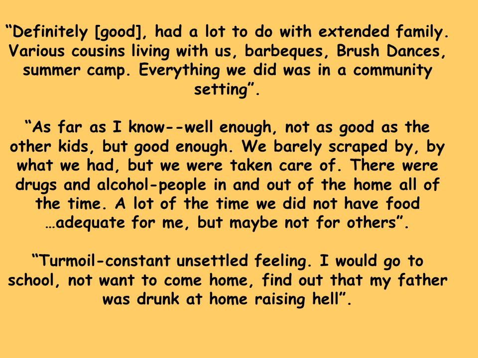 """""""Definitely [good], had a lot to do with extended family. Various cousins living with us, barbeques, Brush Dances, summer camp. Everything we did was"""