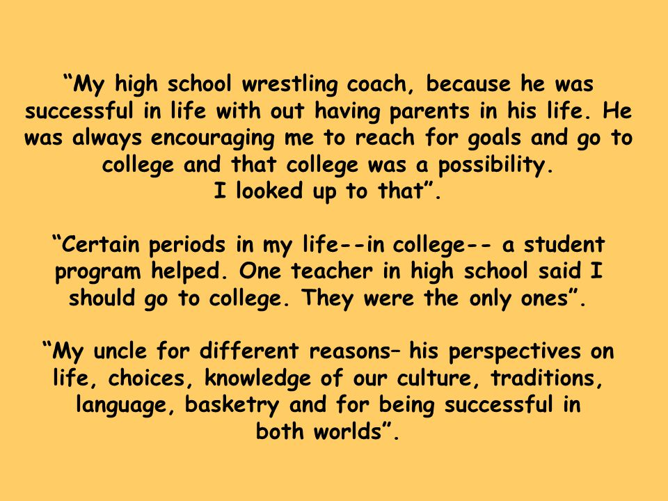"""""""My high school wrestling coach, because he was successful in life with out having parents in his life. He was always encouraging me to reach for goal"""
