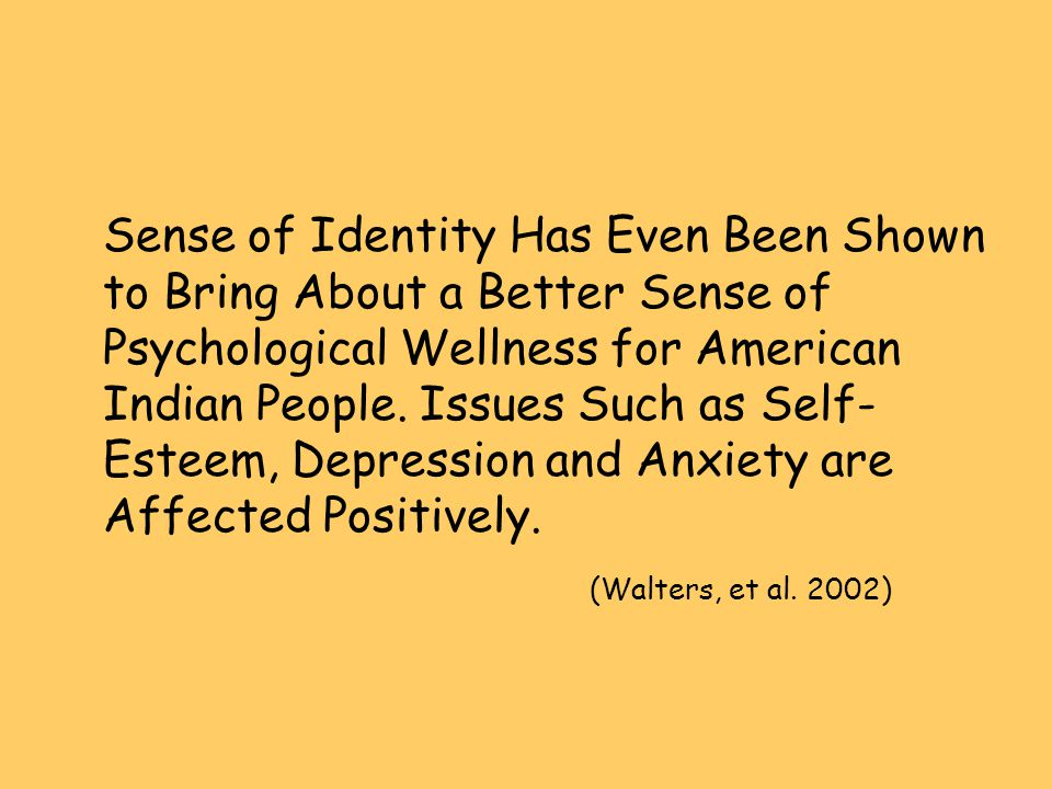 Sense of Identity Has Even Been Shown to Bring About a Better Sense of Psychological Wellness for American Indian People. Issues Such as Self- Esteem,