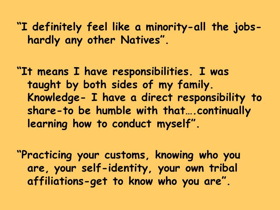 I definitely feel like a minority-all the jobs- hardly any other Natives .