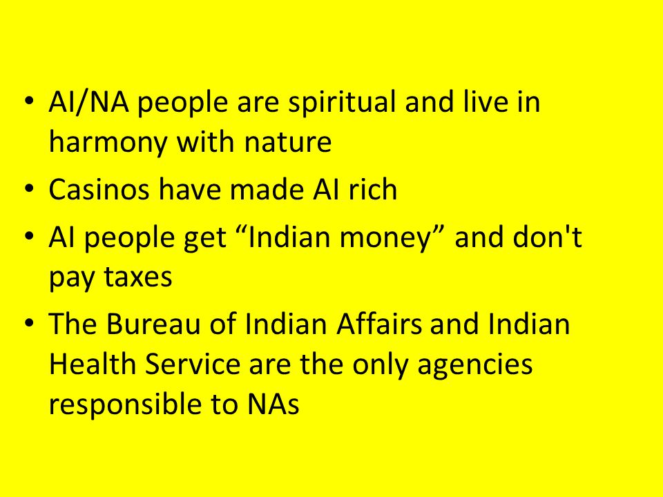 AI/NA people are spiritual and live in harmony with nature Casinos have made AI rich AI people get Indian money and don t pay taxes The Bureau of Indian Affairs and Indian Health Service are the only agencies responsible to NAs