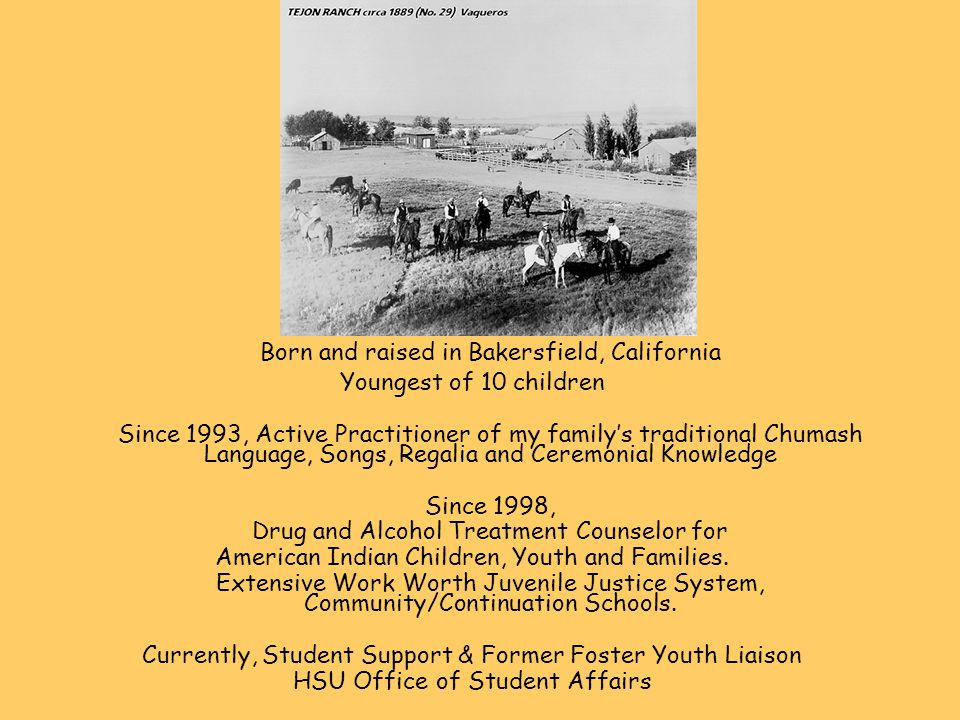 Born and raised in Bakersfield, California Youngest of 10 children Since 1993, Active Practitioner of my family's traditional Chumash Language, Songs, Regalia and Ceremonial Knowledge Since 1998, Drug and Alcohol Treatment Counselor for American Indian Children, Youth and Families.