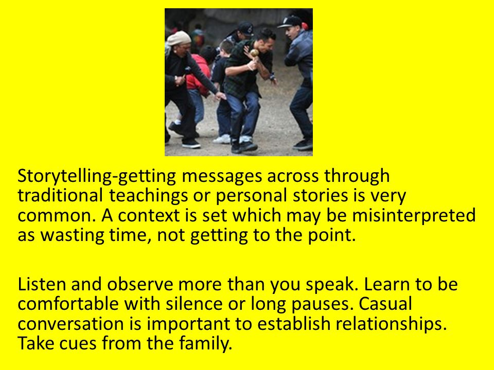 Storytelling-getting messages across through traditional teachings or personal stories is very common.