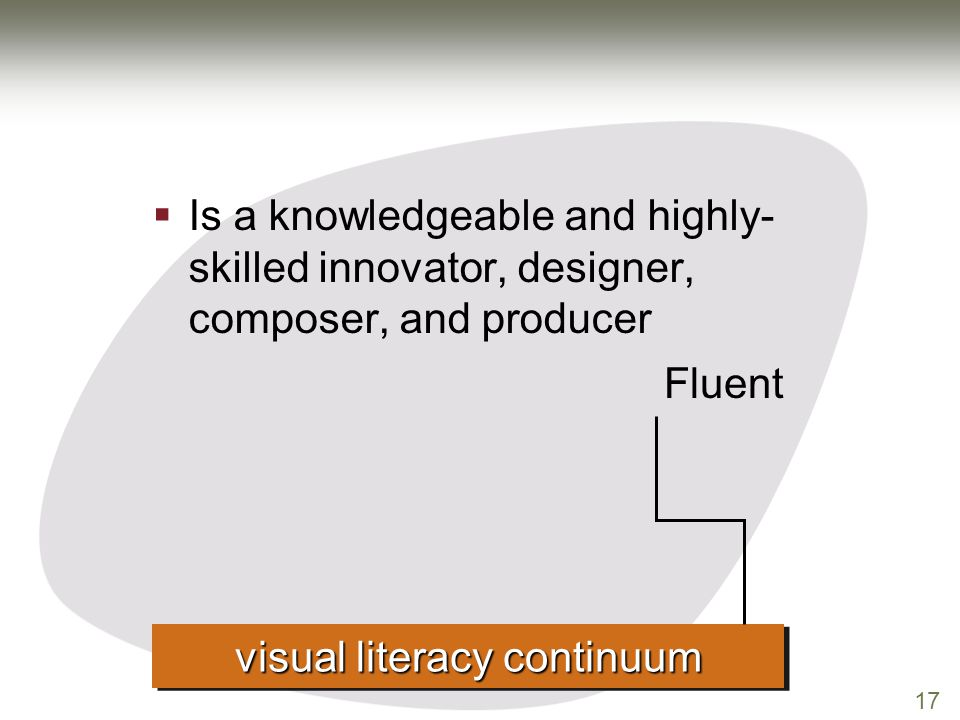 17  Is a knowledgeable and highly- skilled innovator, designer, composer, and producer visual literacy continuum Fluent