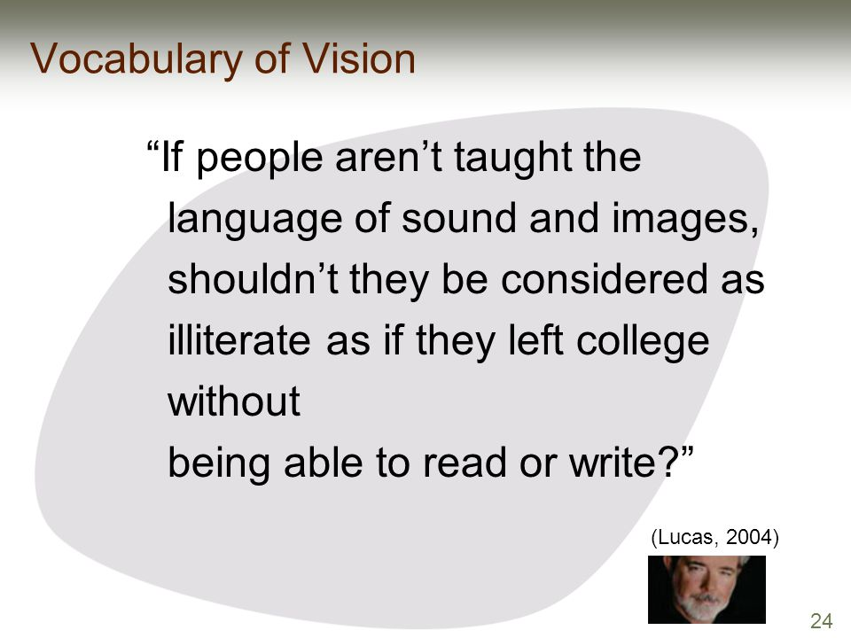 "24 Vocabulary of Vision ""If people aren't taught the language of sound and images, shouldn't they be considered as illiterate as if they left college"