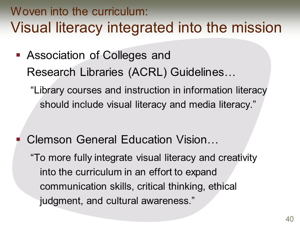 "40 Woven into the curriculum: Visual literacy integrated into the mission  Association of Colleges and Research Libraries (ACRL) Guidelines… ""Library"