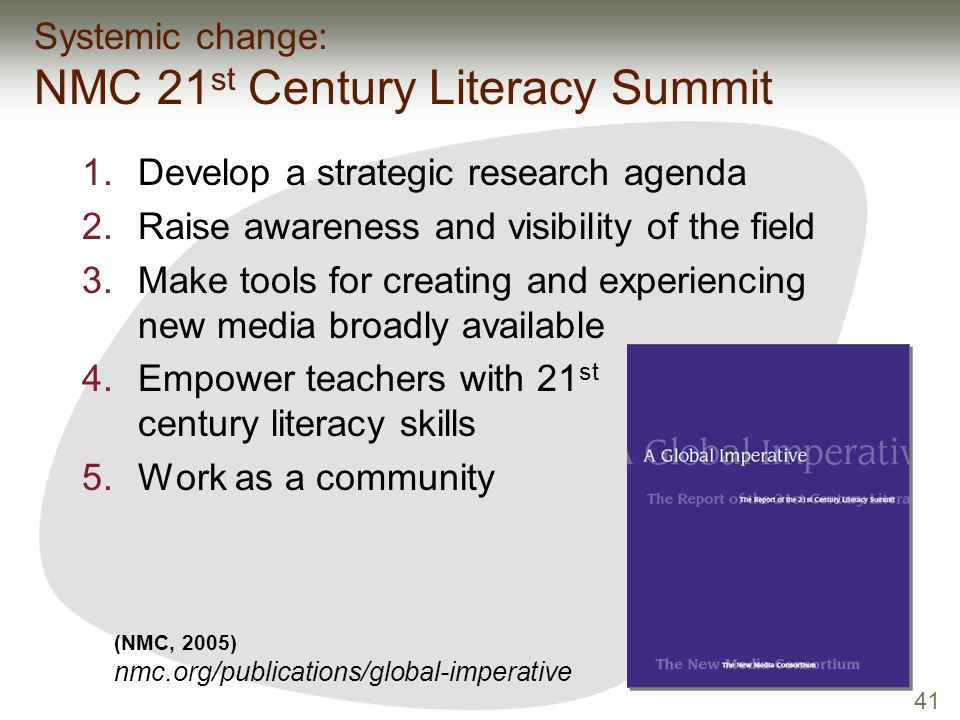 41 (NMC, 2005) nmc.org/publications/global-imperative Systemic change: NMC 21 st Century Literacy Summit 1.Develop a strategic research agenda 2.Raise