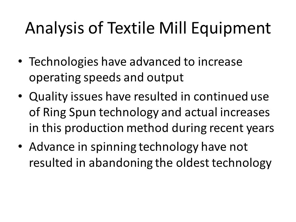 Analysis of Textile Mill Equipment Technologies have advanced to increase operating speeds and output Quality issues have resulted in continued use of Ring Spun technology and actual increases in this production method during recent years Advance in spinning technology have not resulted in abandoning the oldest technology