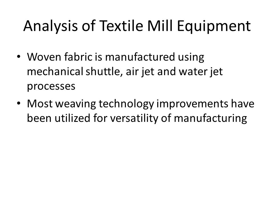 Analysis of Textile Mill Equipment Woven fabric is manufactured using mechanical shuttle, air jet and water jet processes Most weaving technology improvements have been utilized for versatility of manufacturing