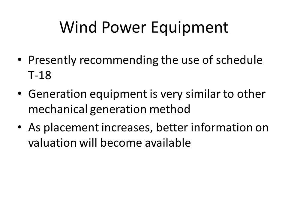 Wind Power Equipment Presently recommending the use of schedule T-18 Generation equipment is very similar to other mechanical generation method As placement increases, better information on valuation will become available