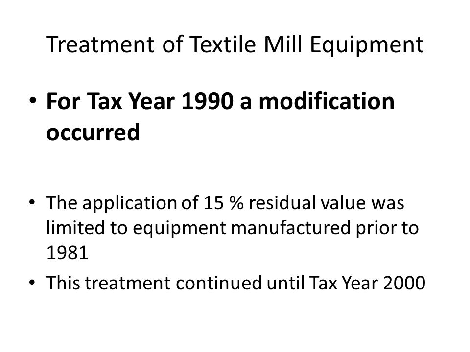 Treatment of Textile Mill Equipment For Tax Year 1990 a modification occurred The application of 15 % residual value was limited to equipment manufactured prior to 1981 This treatment continued until Tax Year 2000