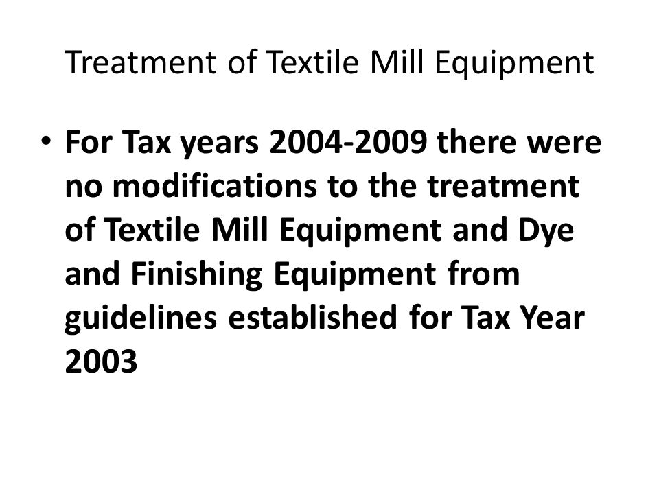 Treatment of Textile Mill Equipment For Tax years 2004-2009 there were no modifications to the treatment of Textile Mill Equipment and Dye and Finishing Equipment from guidelines established for Tax Year 2003