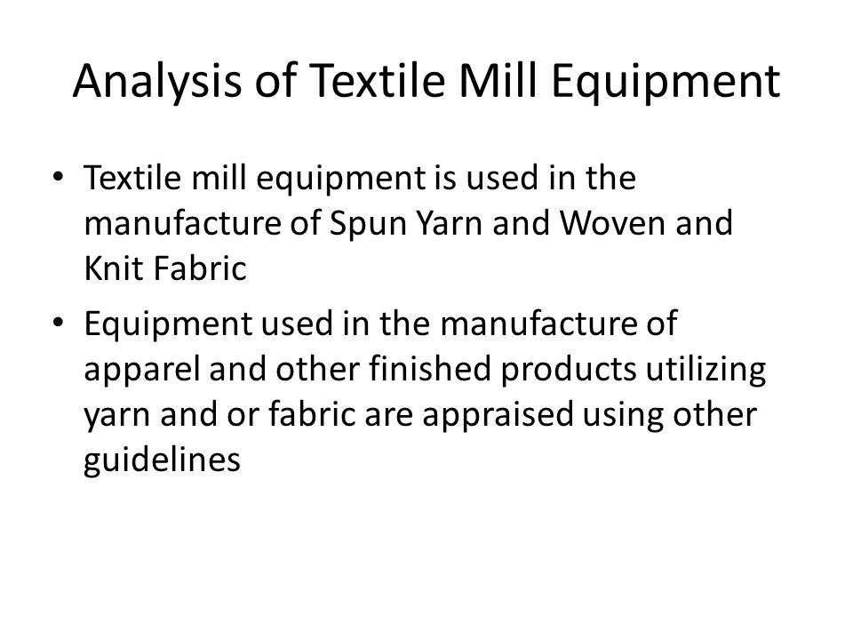 Analysis of Textile Mill Equipment Textile mill equipment is used in the manufacture of Spun Yarn and Woven and Knit Fabric Equipment used in the manufacture of apparel and other finished products utilizing yarn and or fabric are appraised using other guidelines