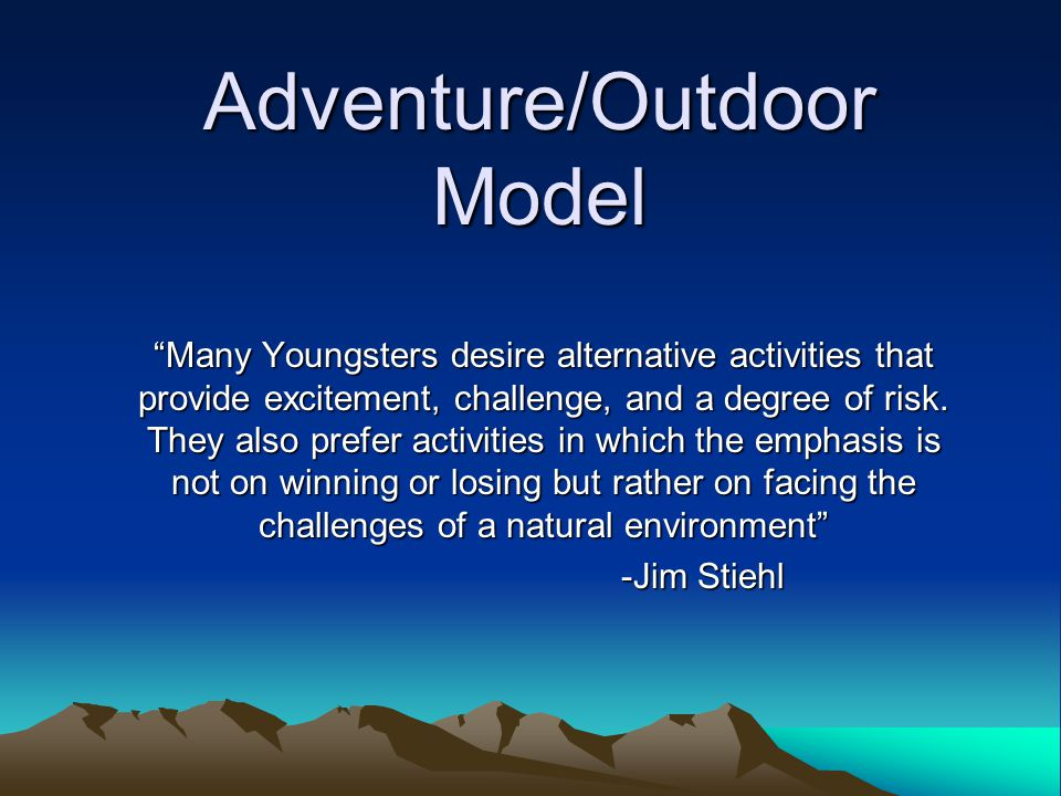 Adventure/Outdoor Model Many Youngsters desire alternative activities that provide excitement, challenge, and a degree of risk.