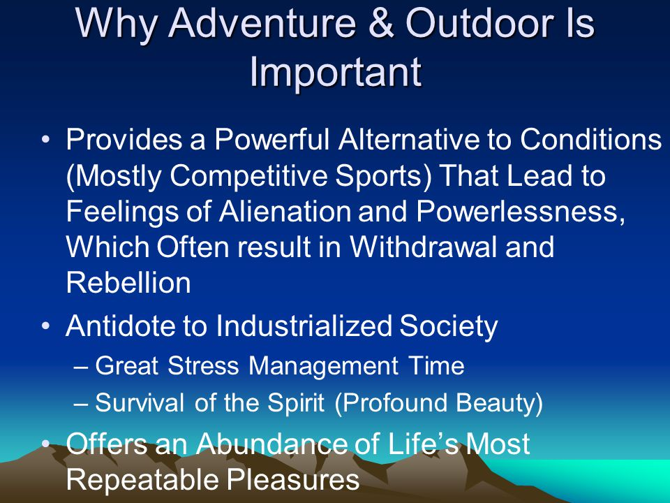 Why Adventure & Outdoor Is Important Provides a Powerful Alternative to Conditions (Mostly Competitive Sports) That Lead to Feelings of Alienation and Powerlessness, Which Often result in Withdrawal and Rebellion Antidote to Industrialized Society –Great Stress Management Time –Survival of the Spirit (Profound Beauty) Offers an Abundance of Life's Most Repeatable Pleasures