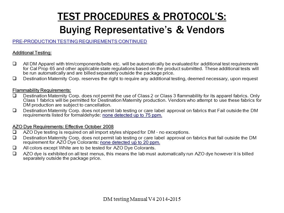 TEST PROCEDURES & PROTOCOL'S: Buying Representative's & Vendors PRE-PRODUCTION TESTING REQUIREMENTS CONTINUED Additional Testing:  All DM Apparel with trim/components/belts etc.