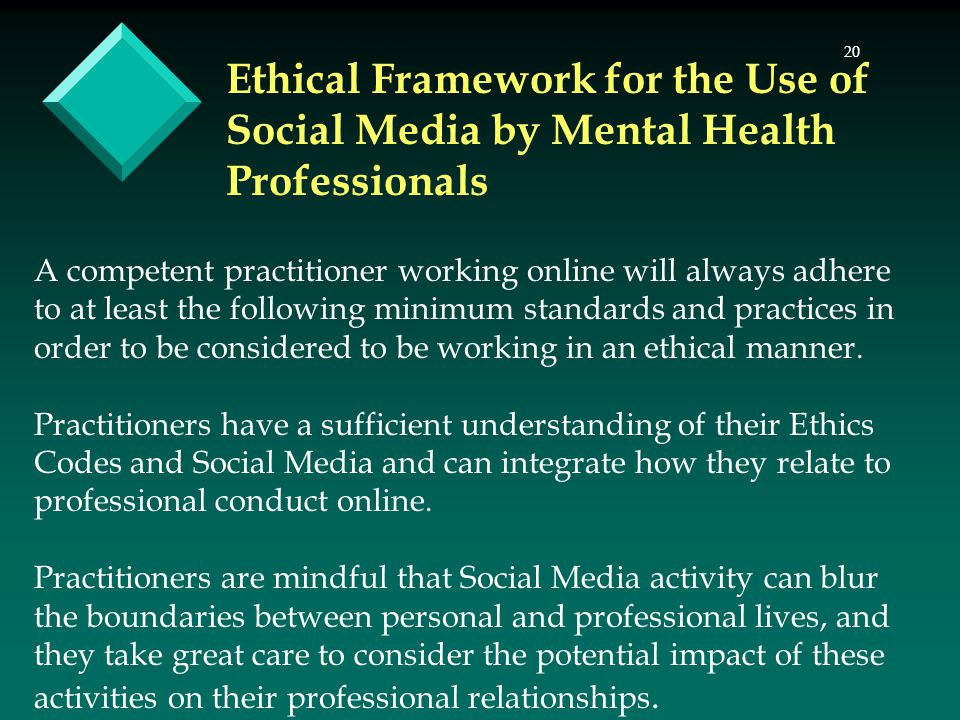 20 Ethical Framework for the Use of Social Media by Mental Health Professionals A competent practitioner working online will always adhere to at least the following minimum standards and practices in order to be considered to be working in an ethical manner.