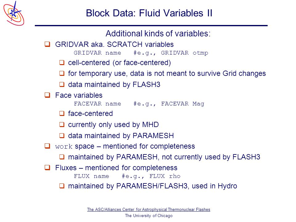 The ASC/Alliances Center for Astrophysical Thermonuclear Flashes The University of Chicago Block Data: Fluid Variables II Additional kinds of variables:  GRIDVAR aka.