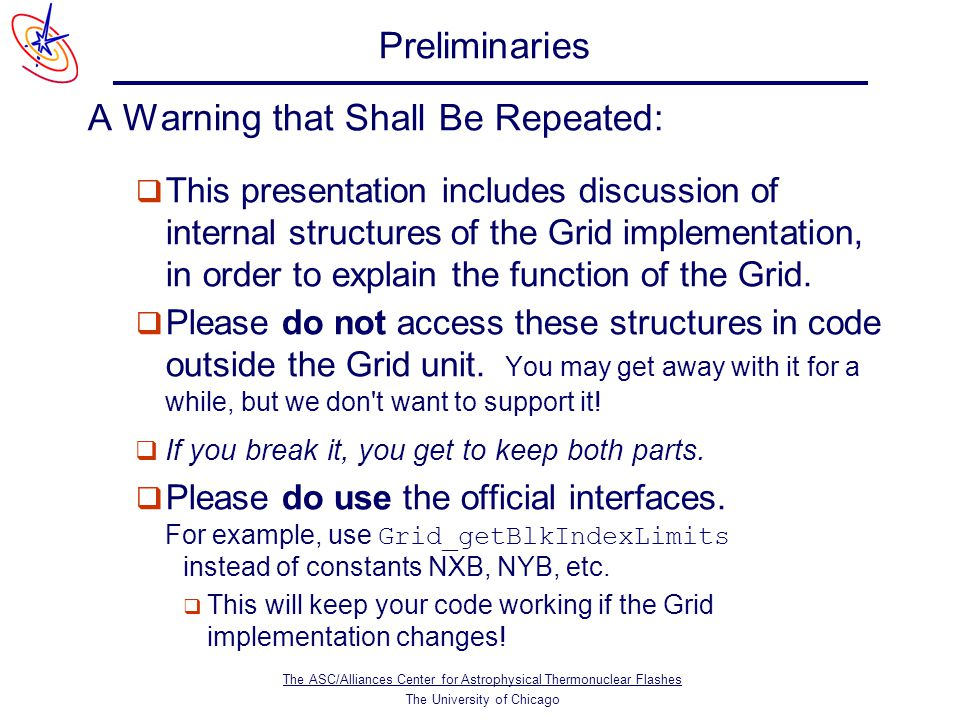 The ASC/Alliances Center for Astrophysical Thermonuclear Flashes The University of Chicago Preliminaries A Warning that Shall Be Repeated:  This presentation includes discussion of internal structures of the Grid implementation, in order to explain the function of the Grid.