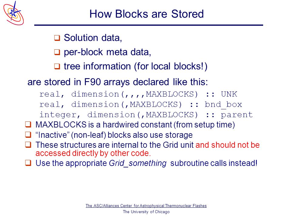 The ASC/Alliances Center for Astrophysical Thermonuclear Flashes The University of Chicago How Blocks are Stored  Solution data,  per-block meta data,  tree information (for local blocks!) are stored in F90 arrays declared like this: real, dimension(,,,,MAXBLOCKS) :: UNK real, dimension(,MAXBLOCKS) :: bnd_box integer, dimension(,MAXBLOCKS) :: parent  MAXBLOCKS is a hardwired constant (from setup time)  Inactive (non-leaf) blocks also use storage  These structures are internal to the Grid unit and should not be accessed directly by other code.
