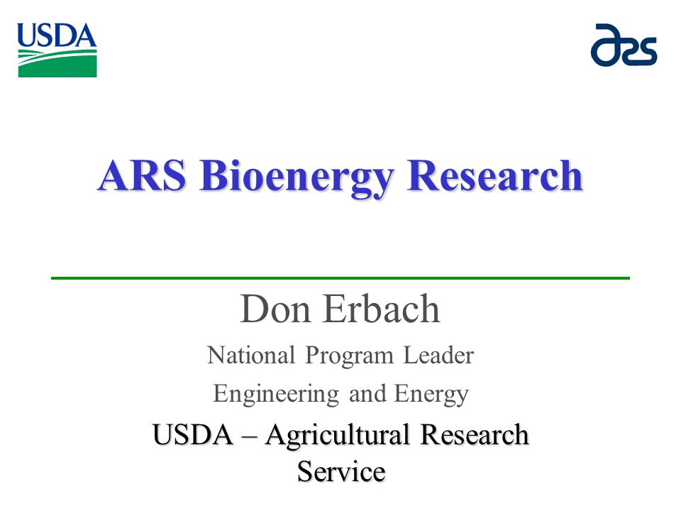 ARS Bioenergy Research Don Erbach National Program Leader Engineering and Energy USDA – Agricultural Research Service